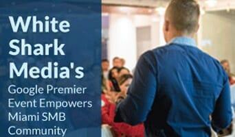 White Shark Media's Google Premier Event Empowers Miami SMB Community