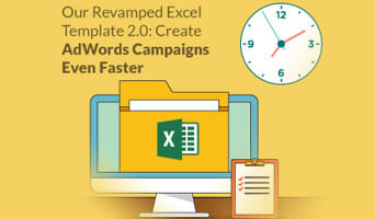 Create AdWords Campaigns Even Faster With Our Revamped Excel Template