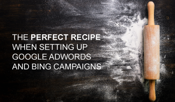 The Perfect Recipe when Setting up Google AdWords and Bing Campaigns