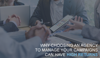 Why Choosing an Agency to Manage Your Campaigns Can Have High Returns
