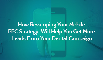 How Revamping Your Mobile PPC Strategy Will Help You Get More Leads From Your Dental Campaign