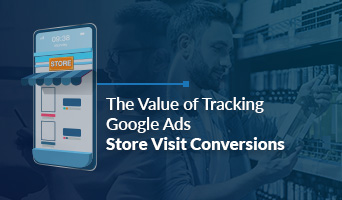 The Value of Tracking Google Ads Store Visit Conversions