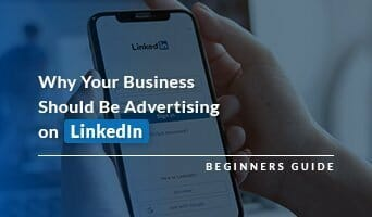 Why Your Business Should Be Advertising on LinkedIn – Beginners Guide