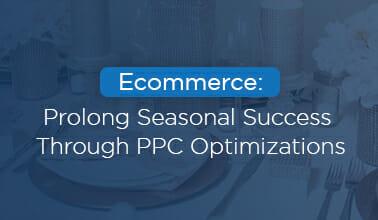 Ecommerce: Prolong Seasonal Success Through PPC Optimizations