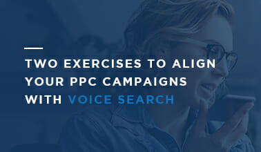 Two Exercises to Align Your PPC Campaigns with Voice Search