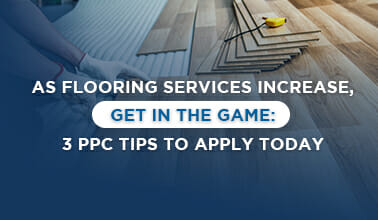 As Flooring Services Increase, Get in the Game: 3 PPC Tips to Apply Today