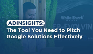 AdInsights: The Tool You Need to Pitch Google Solutions Effectively