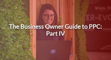 The Business Owner Guide to PPC: PART 4