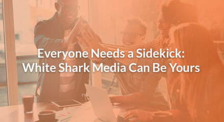Everyone Needs a Sidekick: White Shark Media Can Be Yours
